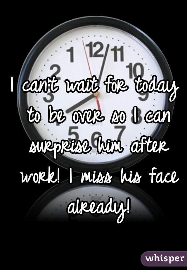 I can't wait for today to be over so I can surprise him after work! I miss his face already!