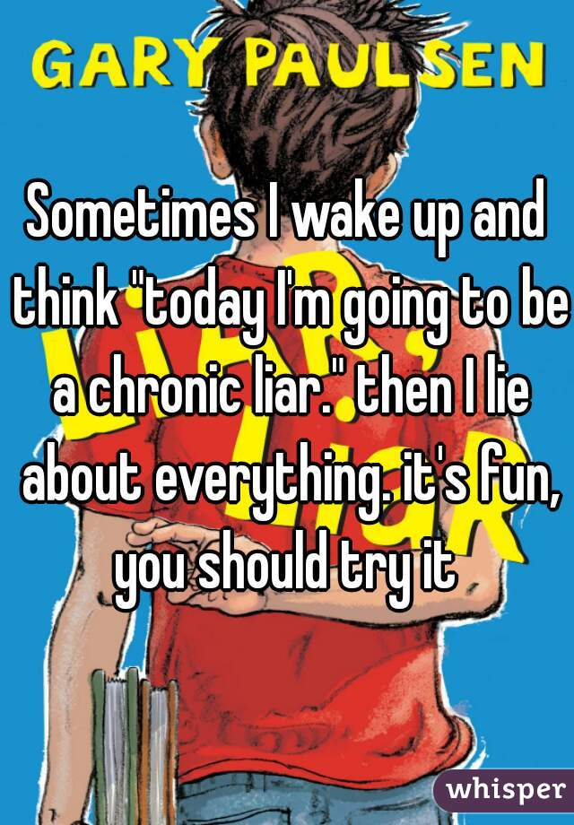 """Sometimes I wake up and think """"today I'm going to be a chronic liar."""" then I lie about everything. it's fun, you should try it"""