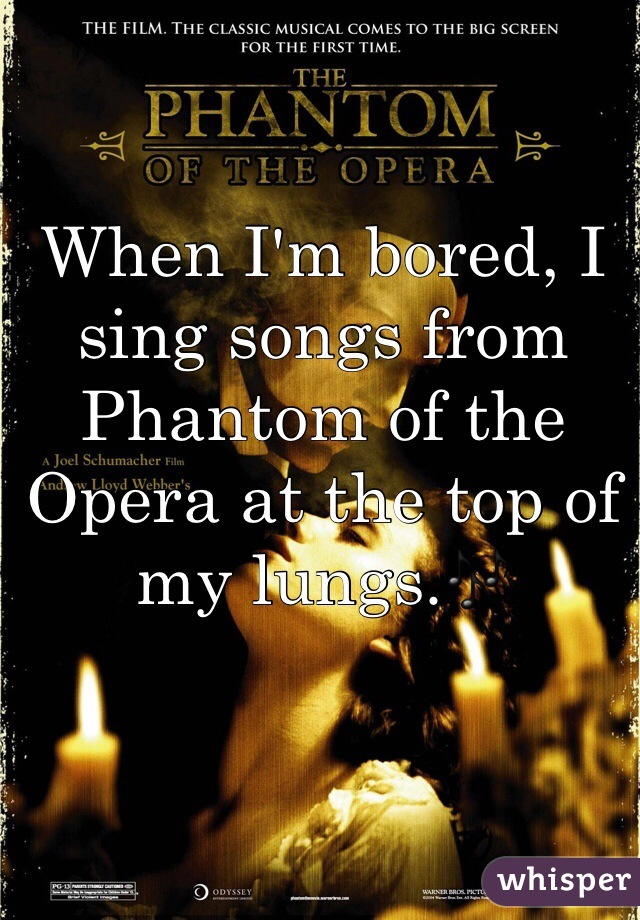 When I'm bored, I sing songs from Phantom of the Opera at the top of my lungs.🎶