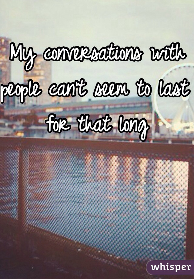 My conversations with people can't seem to last for that long