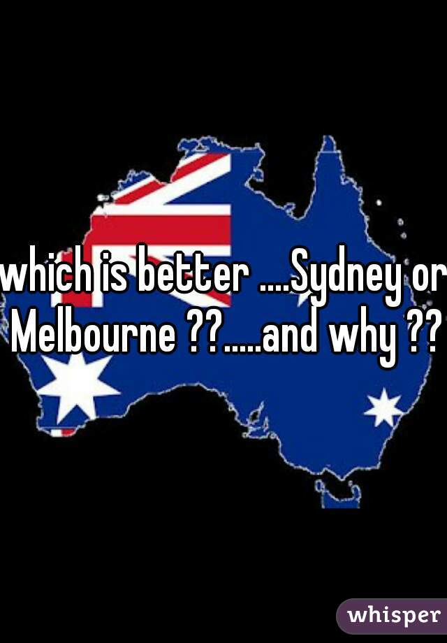 which is better ....Sydney or Melbourne ??.....and why ??