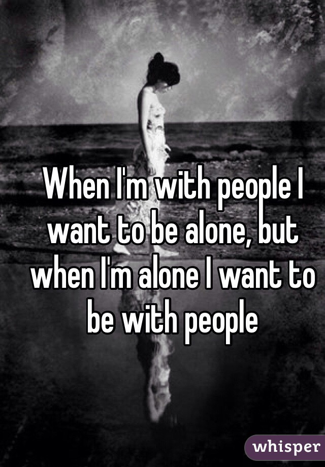 When I'm with people I want to be alone, but when I'm alone I want to be with people