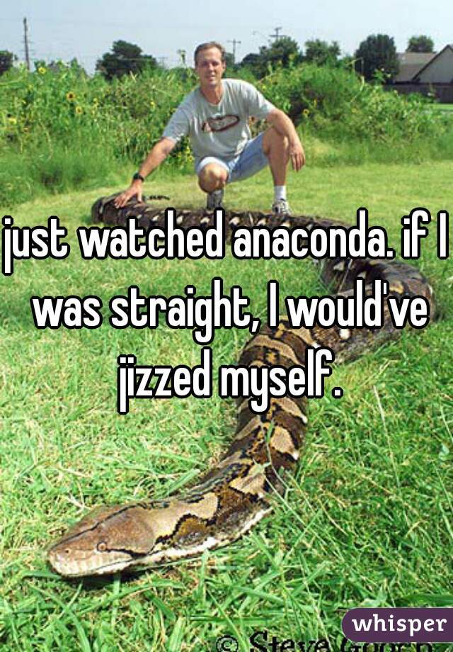just watched anaconda. if I was straight, I would've jizzed myself.