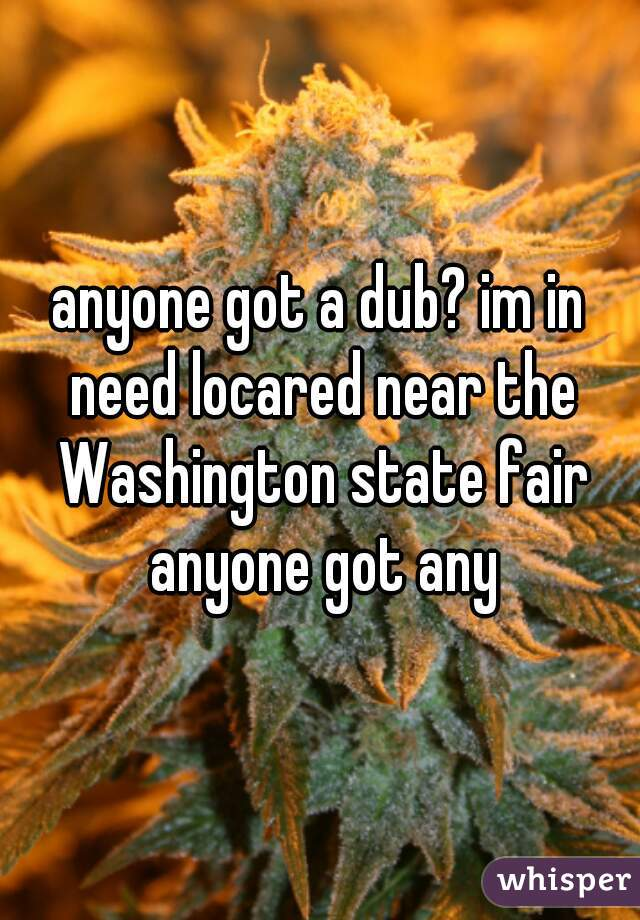 anyone got a dub? im in need locared near the Washington state fair anyone got any