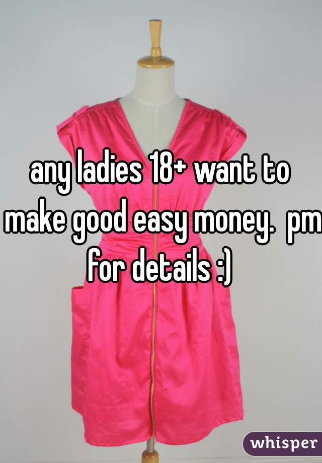 any ladies 18+ want to make good easy money.  pm for details :)