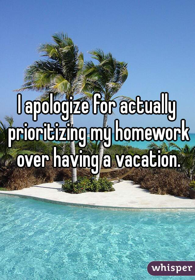 I apologize for actually prioritizing my homework over having a vacation.