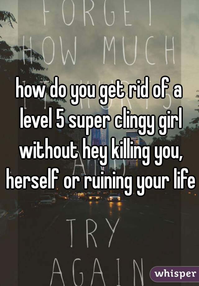 how do you get rid of a level 5 super clingy girl without hey killing you, herself or ruining your life?