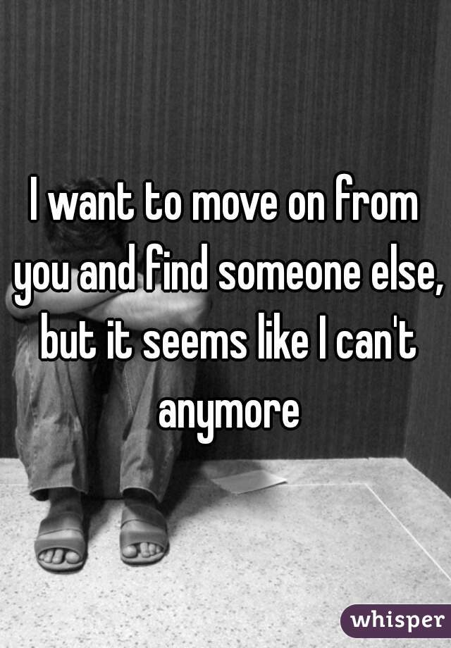 I want to move on from you and find someone else, but it seems like I can't anymore