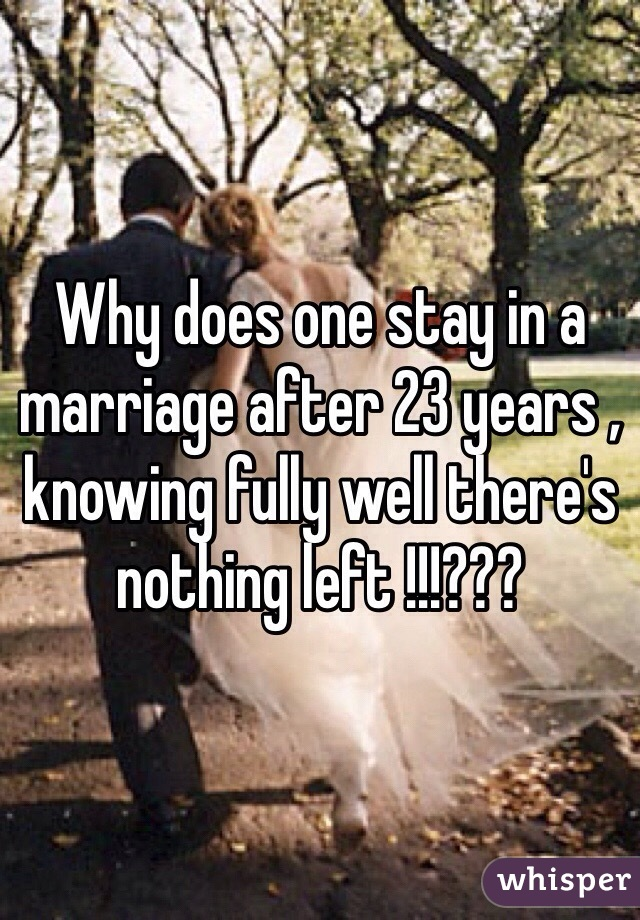 Why does one stay in a marriage after 23 years , knowing fully well there's nothing left !!!???