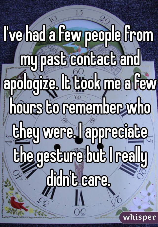 I've had a few people from my past contact and apologize. It took me a few hours to remember who they were. I appreciate the gesture but I really didn't care.