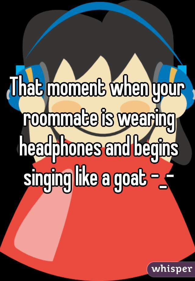 That moment when your roommate is wearing headphones and begins singing like a goat -_-