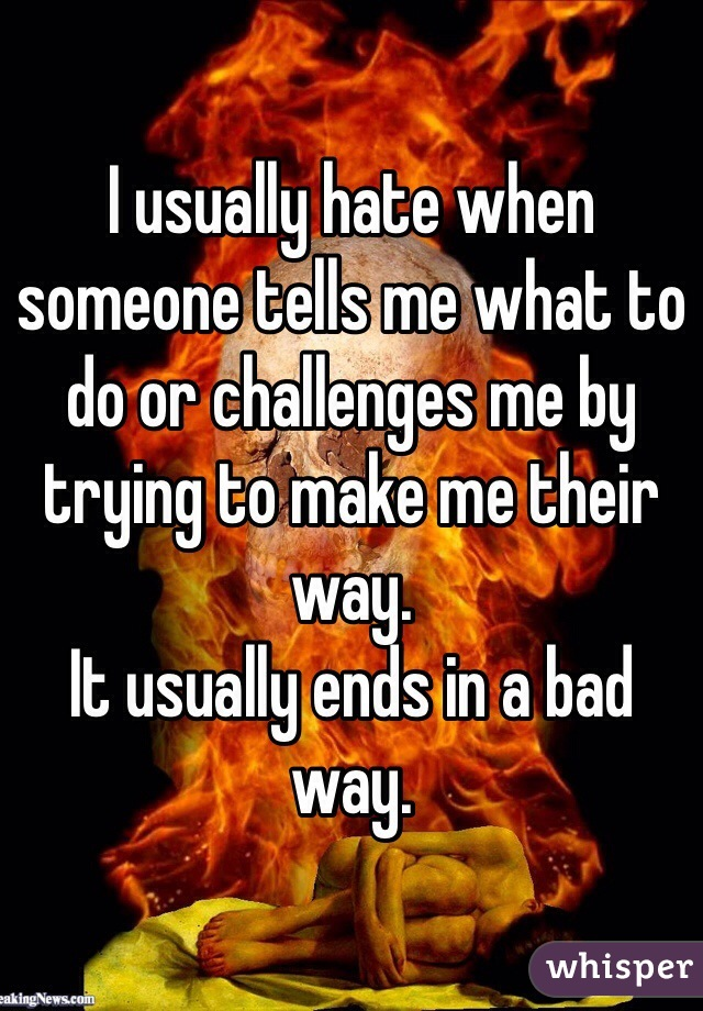 I usually hate when someone tells me what to do or challenges me by trying to make me their way.  It usually ends in a bad way.
