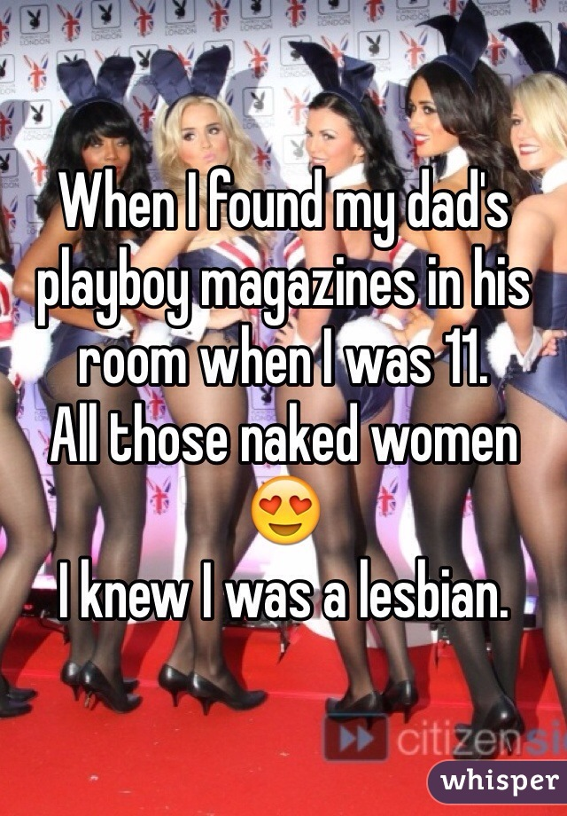 When I found my dad's playboy magazines in his room when I was 11. All those naked women 😍 I knew I was a lesbian.