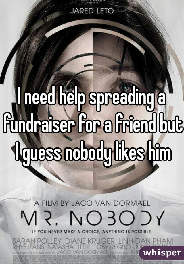 I need help spreading a fundraiser for a friend but I guess nobody likes him