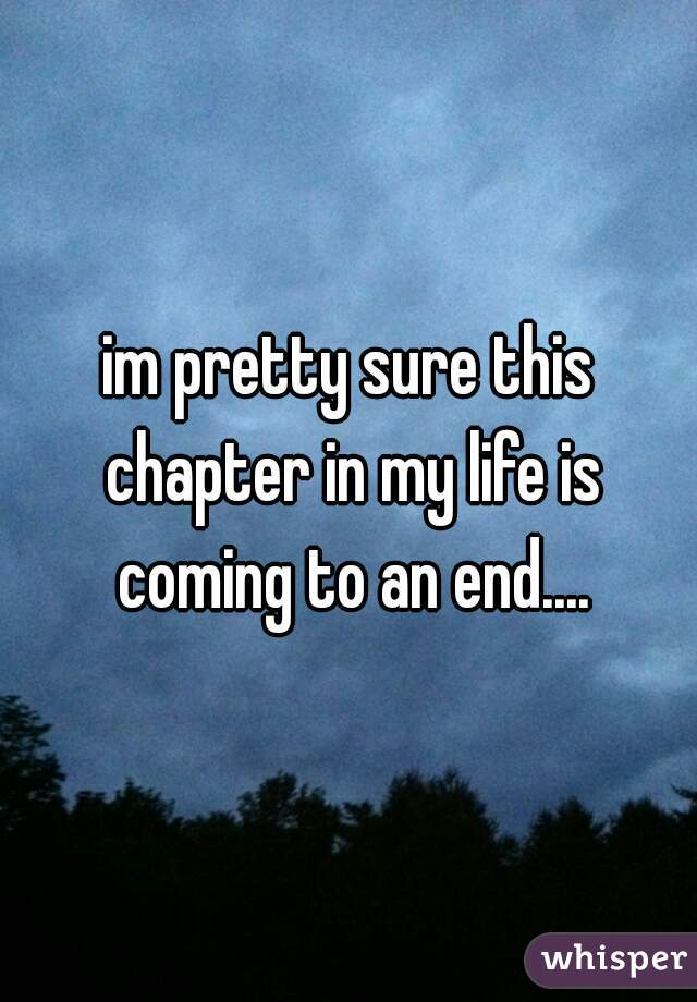 im pretty sure this chapter in my life is coming to an end....