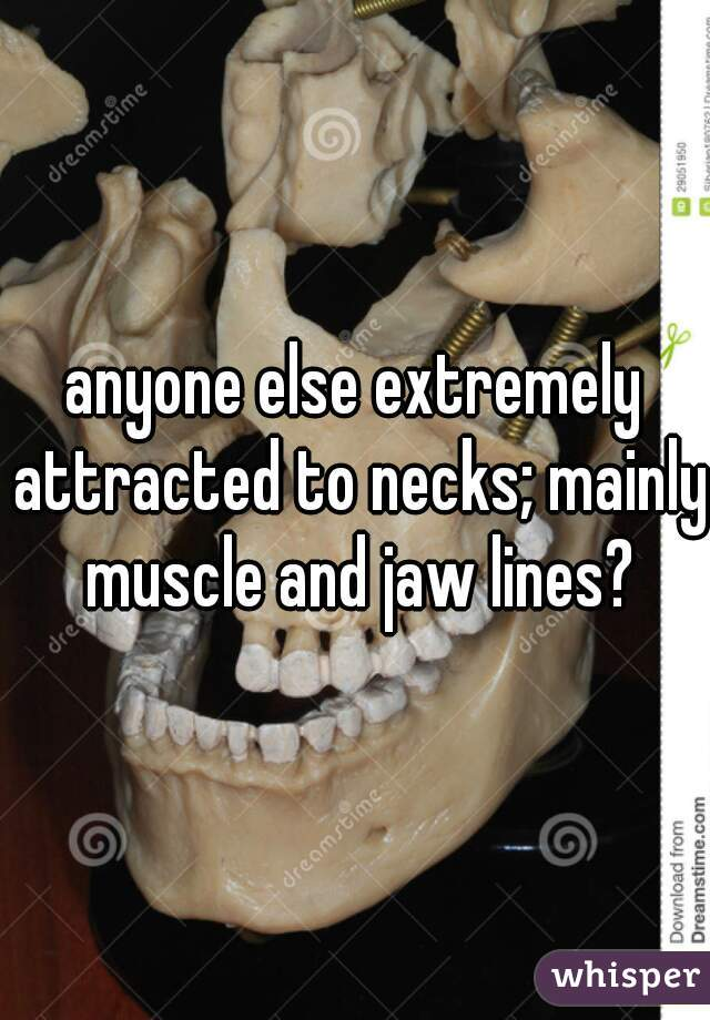anyone else extremely attracted to necks; mainly muscle and jaw lines?
