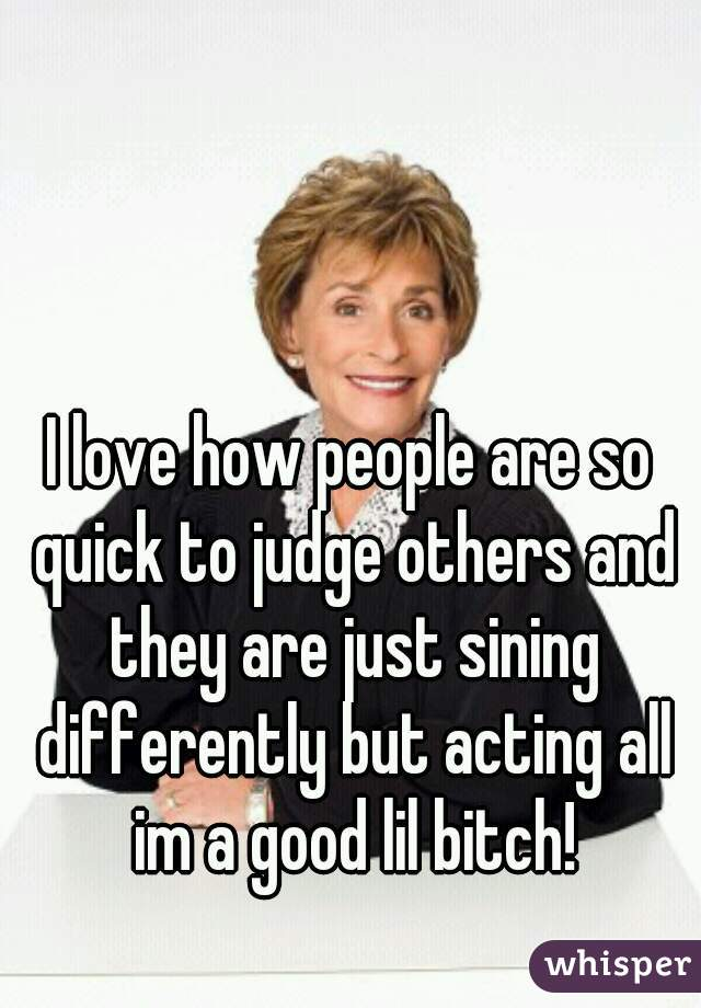 I love how people are so quick to judge others and they are just sining differently but acting all im a good lil bitch!