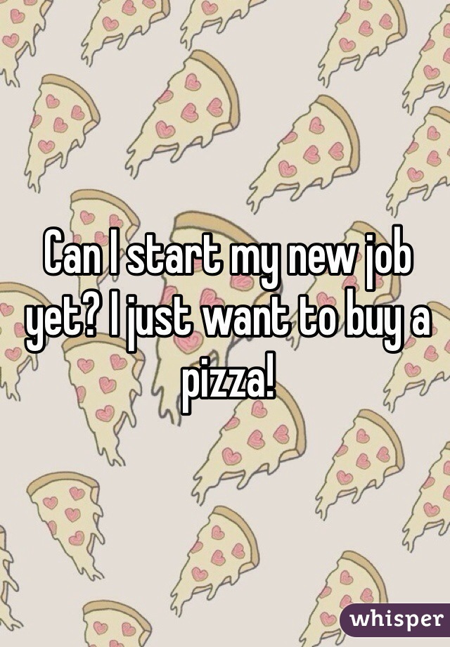 Can I start my new job yet? I just want to buy a pizza!
