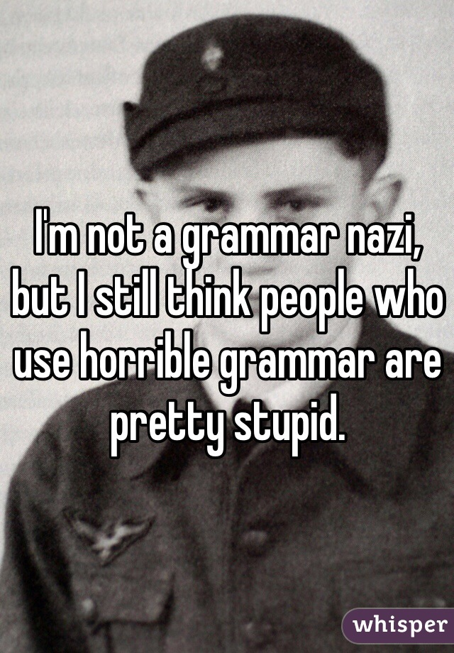 I'm not a grammar nazi, but I still think people who use horrible grammar are pretty stupid.