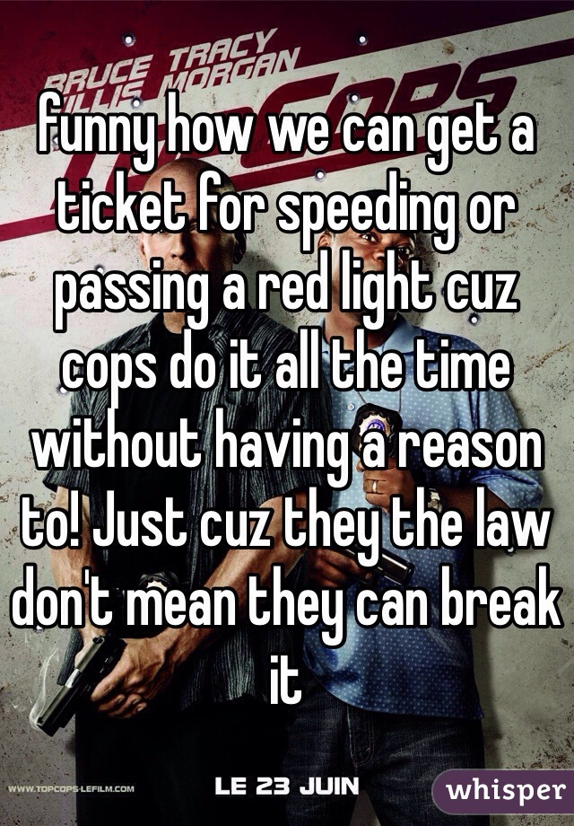 funny how we can get a ticket for speeding or passing a red light cuz cops do it all the time without having a reason to! Just cuz they the law don't mean they can break it