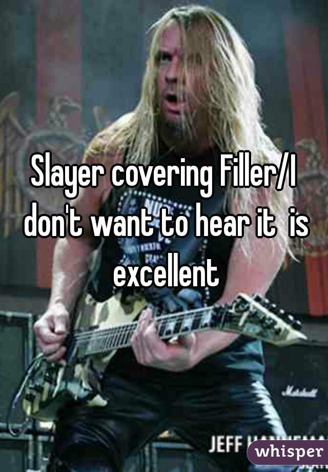 Slayer covering Filler/I don't want to hear it  is excellent
