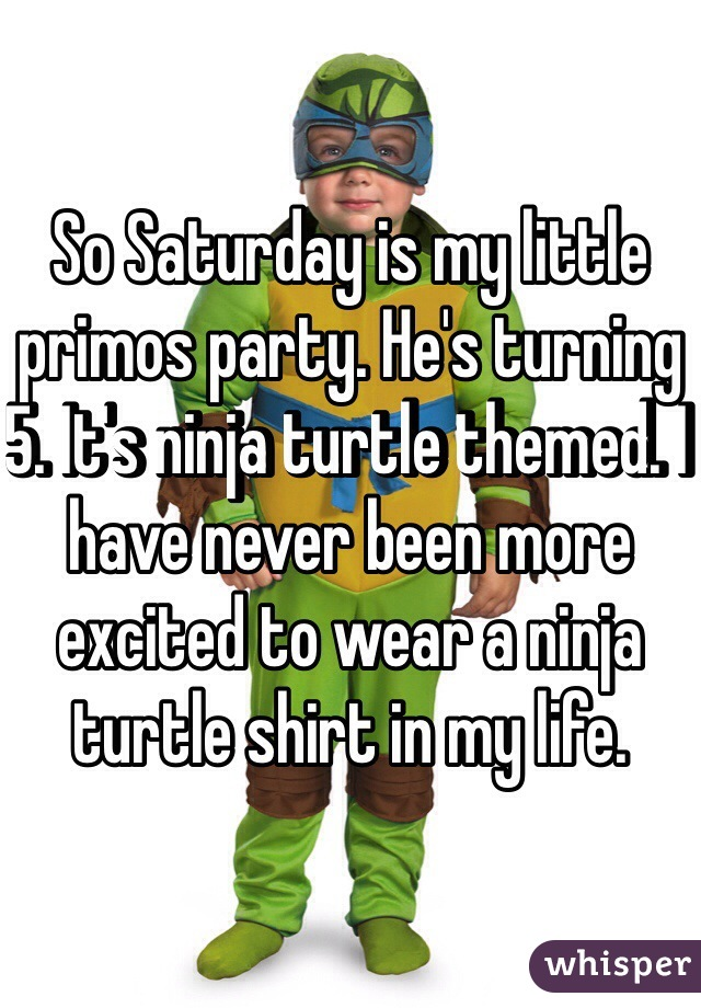 So Saturday is my little primos party. He's turning 5. It's ninja turtle themed. I have never been more excited to wear a ninja turtle shirt in my life.
