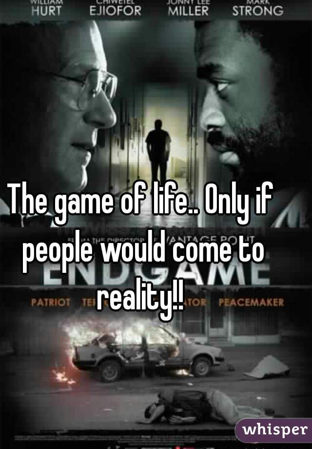 The game of life.. Only if people would come to reality!!