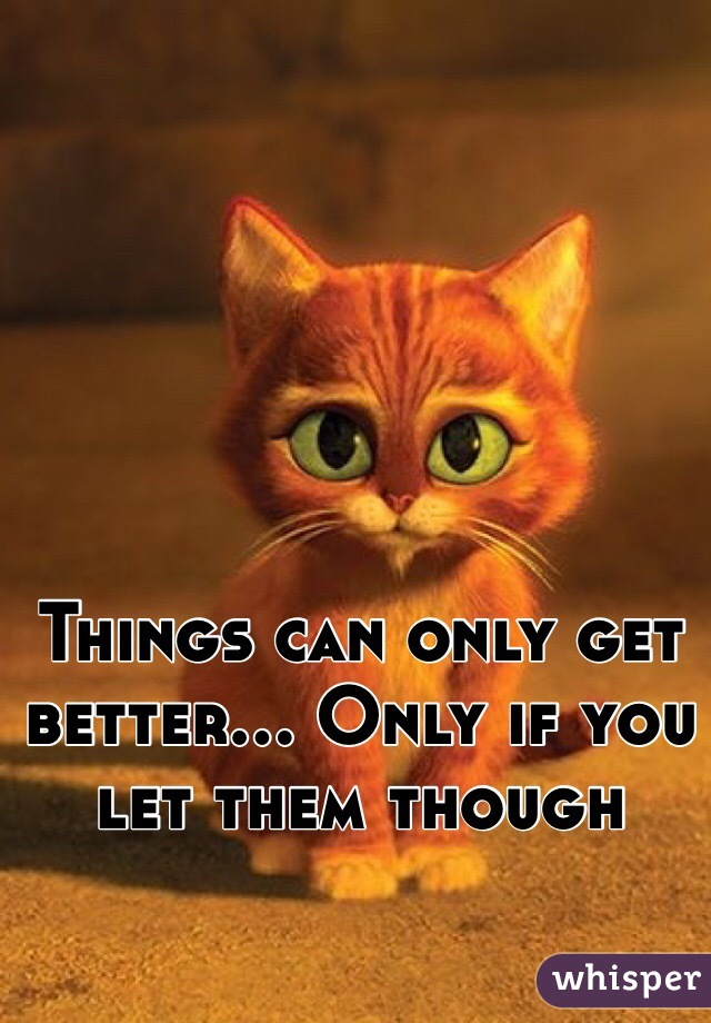 Things can only get better... Only if you let them though