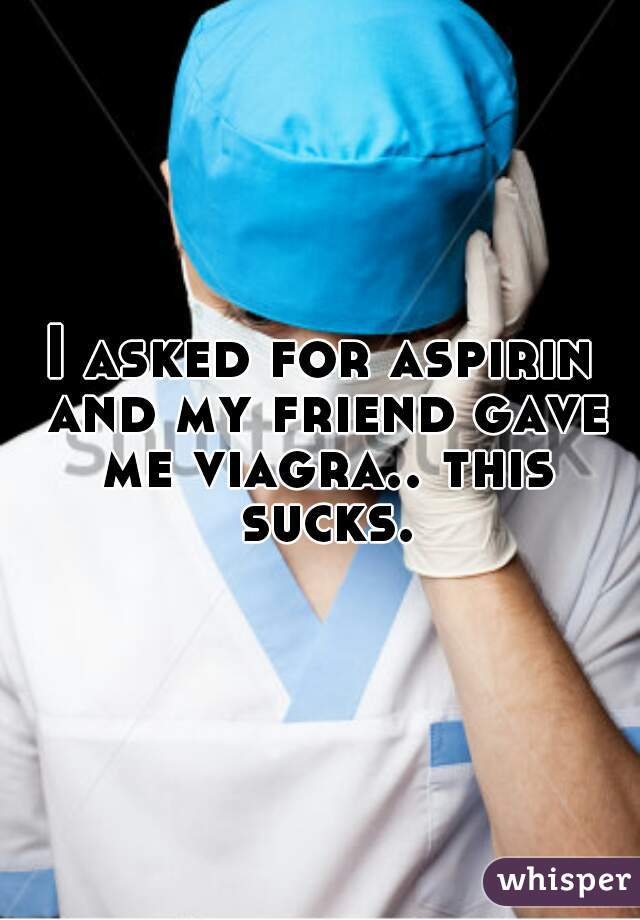 I asked for aspirin and my friend gave me viagra.. this sucks.
