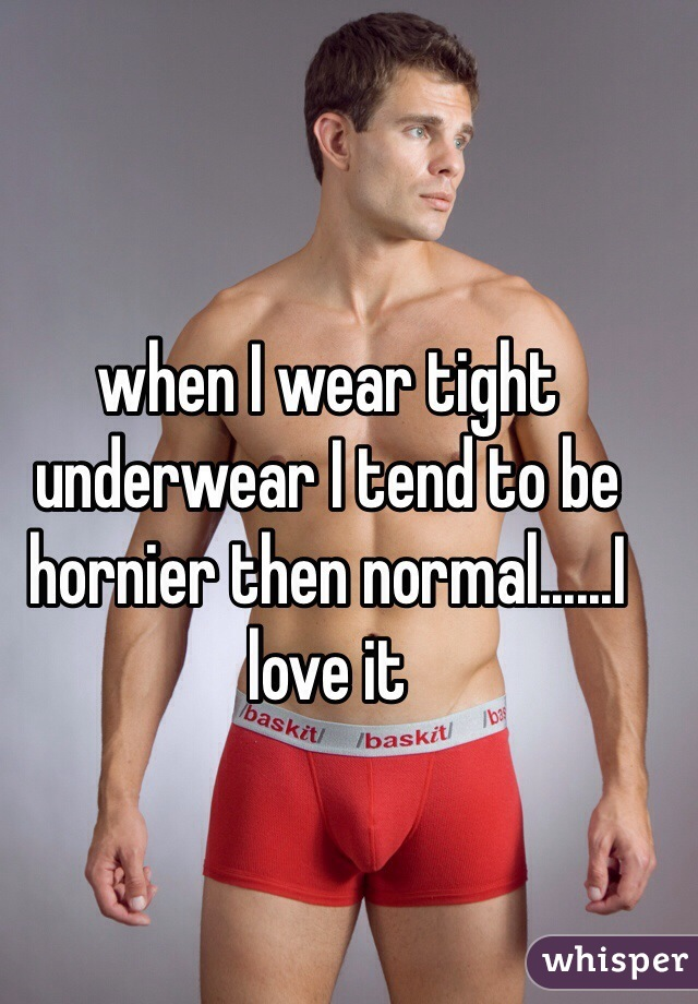 when I wear tight underwear I tend to be hornier then normal......I love it