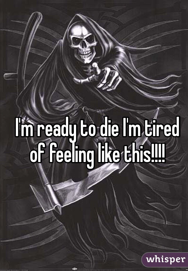 I'm ready to die I'm tired of feeling like this!!!!