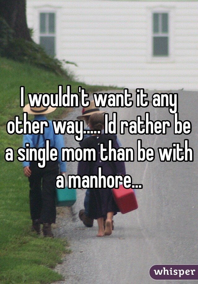 I wouldn't want it any other way..... Id rather be a single mom than be with a manhore...