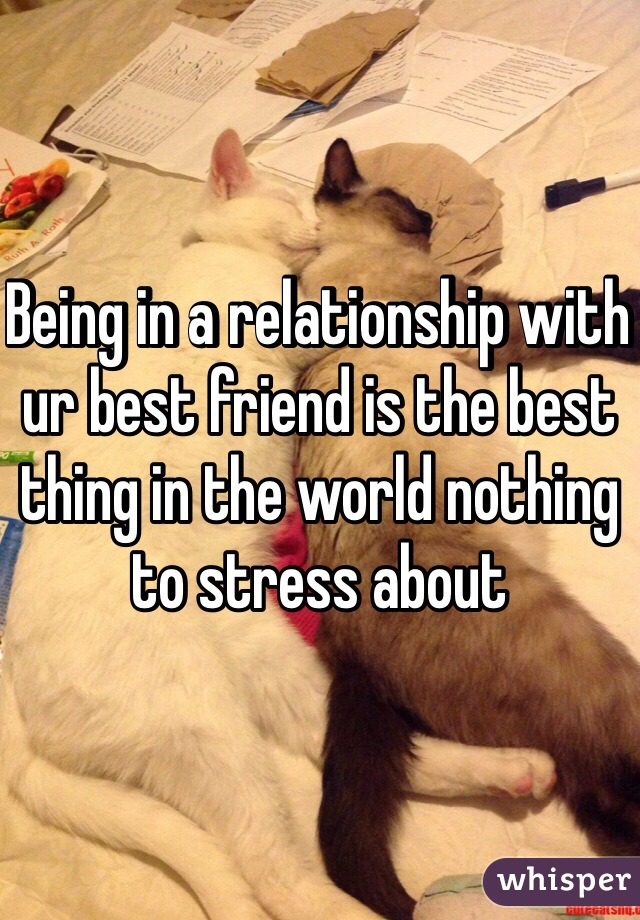 Being in a relationship with ur best friend is the best thing in the world nothing to stress about
