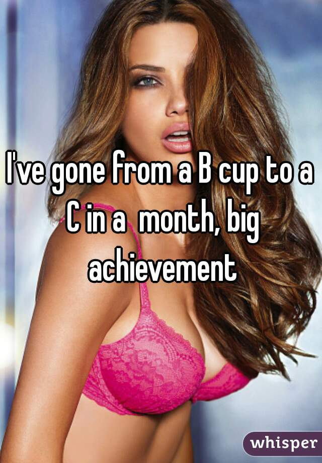 I've gone from a B cup to a C in a  month, big achievement
