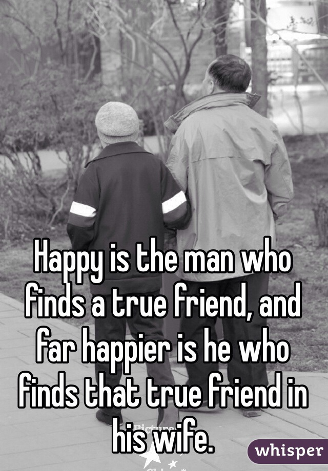 Happy is the man who finds a true friend, and far happier is he who finds that true friend in his wife.