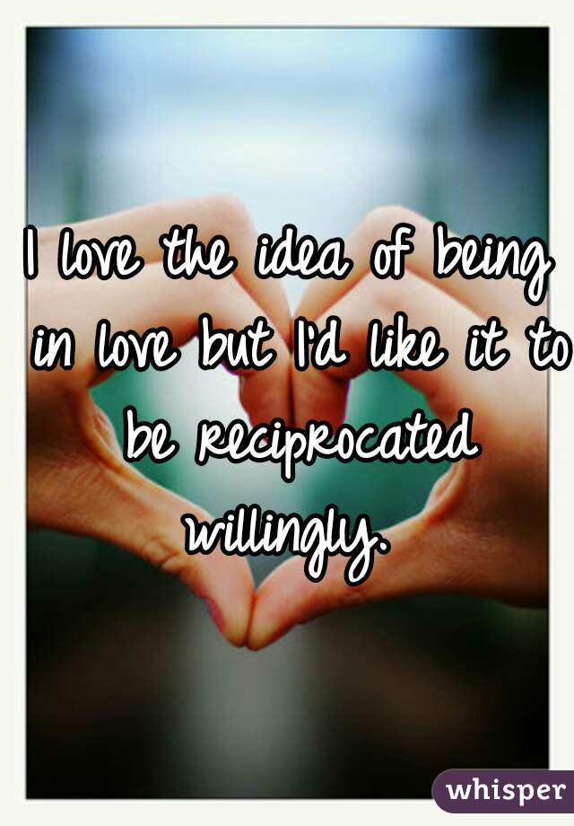 I love the idea of being in love but I'd like it to be reciprocated willingly.