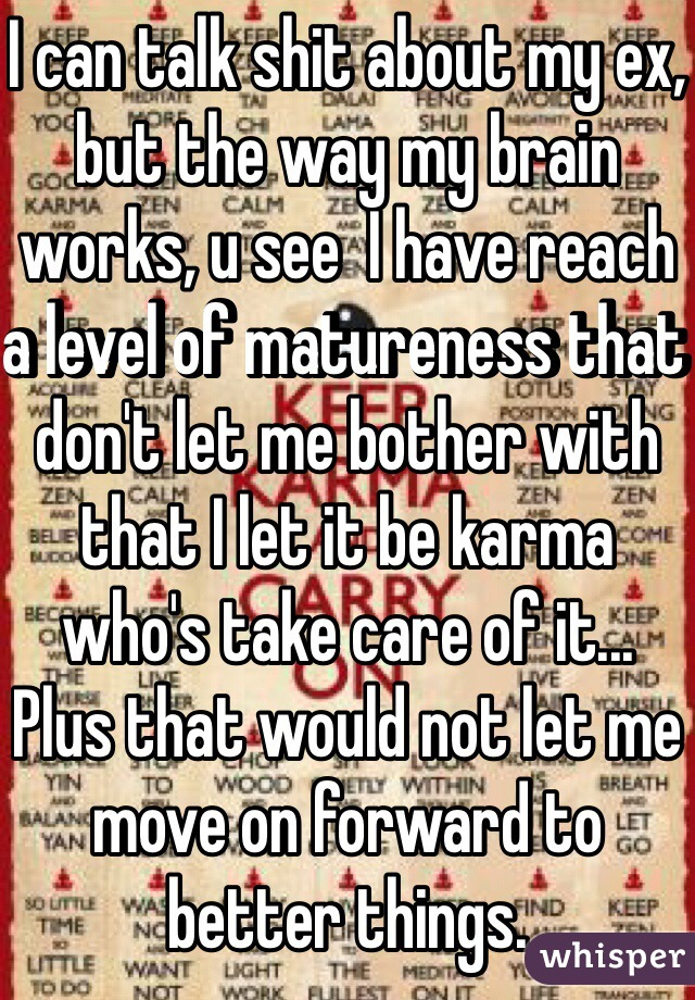 I can talk shit about my ex, but the way my brain works, u see  I have reach a level of matureness that don't let me bother with that I let it be karma who's take care of it... Plus that would not let me move on forward to better things.