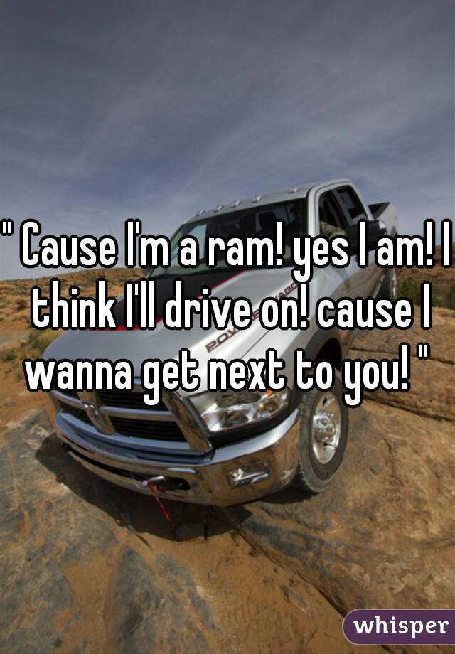 """ Cause I'm a ram! yes I am! I think I'll drive on! cause I wanna get next to you! """