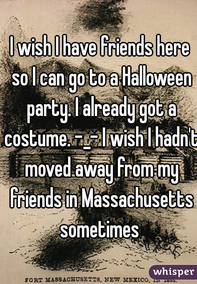 I wish I have friends here so I can go to a Halloween party. I already got a costume. -_- I wish I hadn't moved away from my friends in Massachusetts sometimes