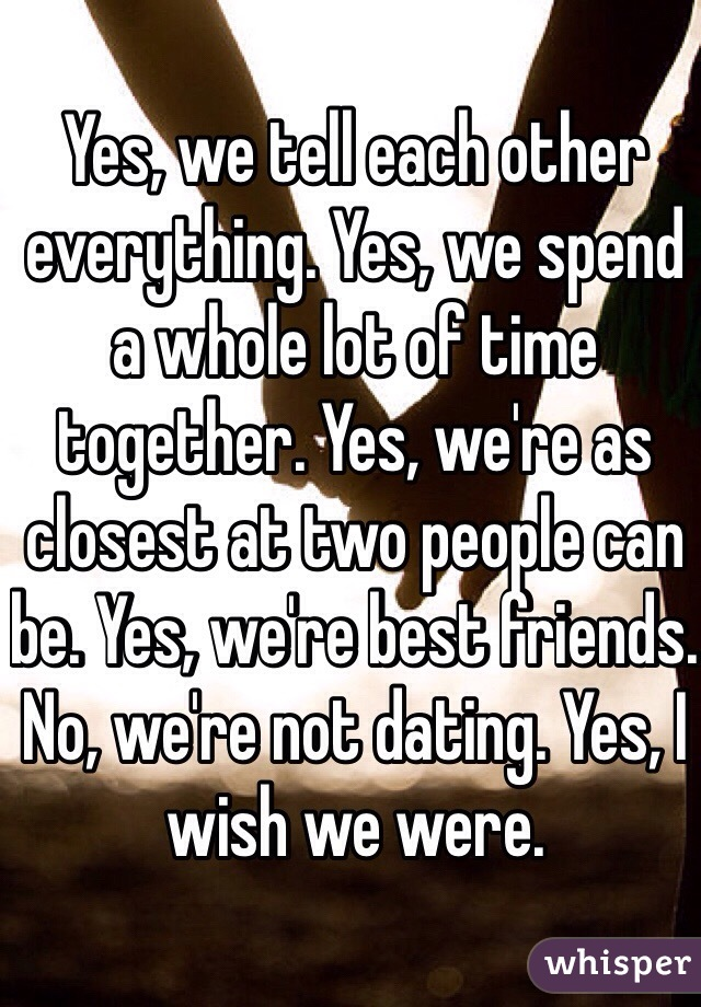 Yes, we tell each other everything. Yes, we spend a whole lot of time together. Yes, we're as closest at two people can be. Yes, we're best friends. No, we're not dating. Yes, I wish we were.