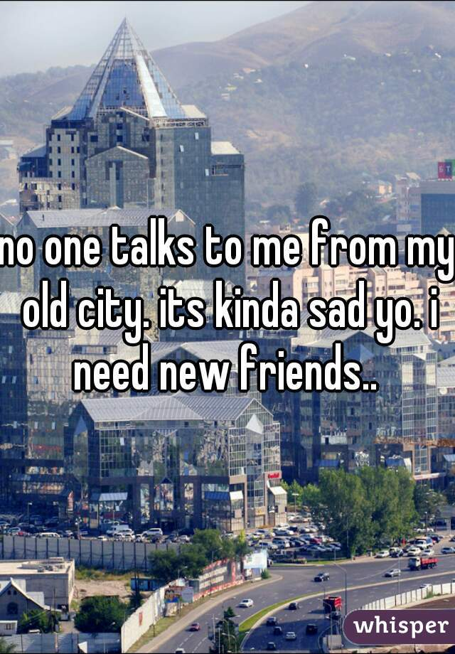 no one talks to me from my old city. its kinda sad yo. i need new friends..