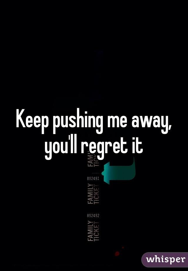 Keep pushing me away, you'll regret it