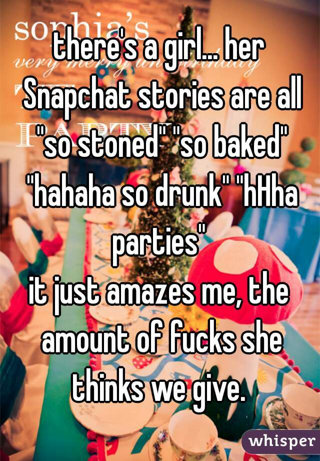 "there's a girl... her Snapchat stories are all ""so stoned"" ""so baked"" ""hahaha so drunk"" ""hHha parties""  it just amazes me, the amount of fucks she thinks we give."
