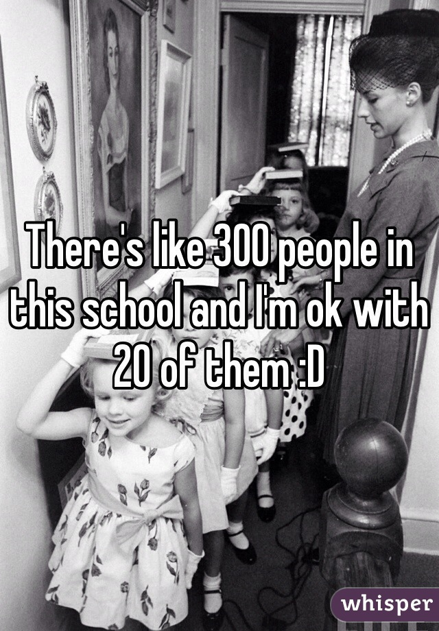 There's like 300 people in this school and I'm ok with 20 of them :D