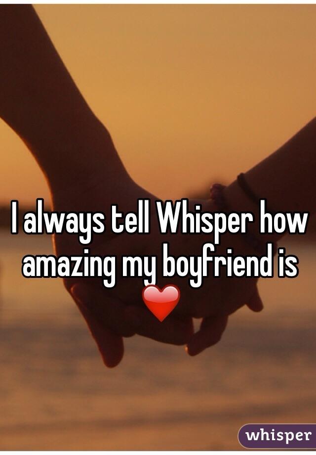 I always tell Whisper how amazing my boyfriend is ❤️