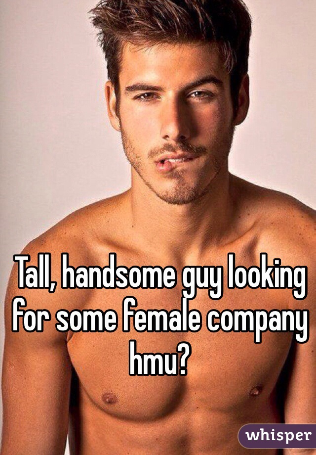 Tall, handsome guy looking for some female company hmu?