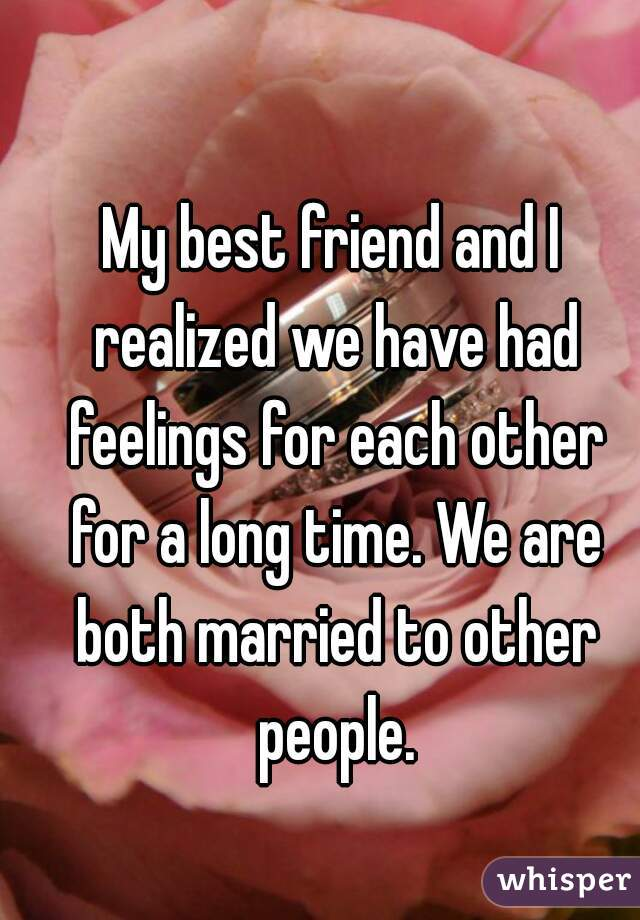 My best friend and I realized we have had feelings for each other for a long time. We are both married to other people.