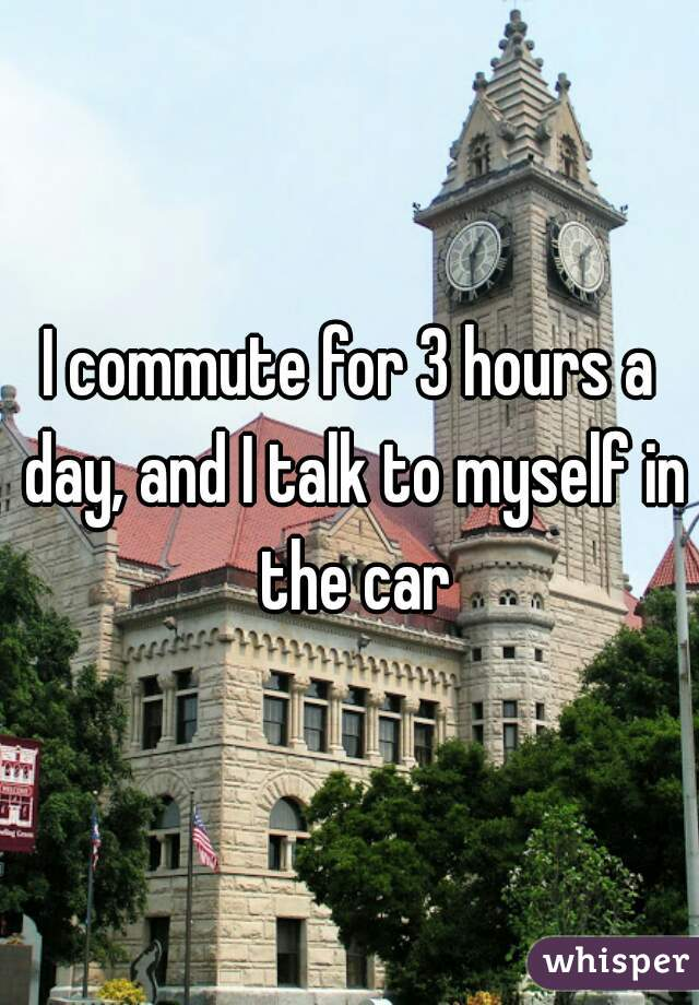 I commute for 3 hours a day, and I talk to myself in the car