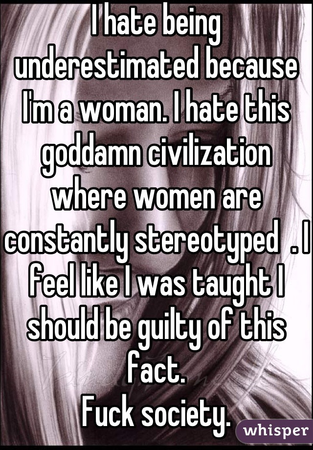 I hate being underestimated because I'm a woman. I hate this goddamn civilization where women are constantly stereotyped  . I feel like I was taught I should be guilty of this fact.  Fuck society.