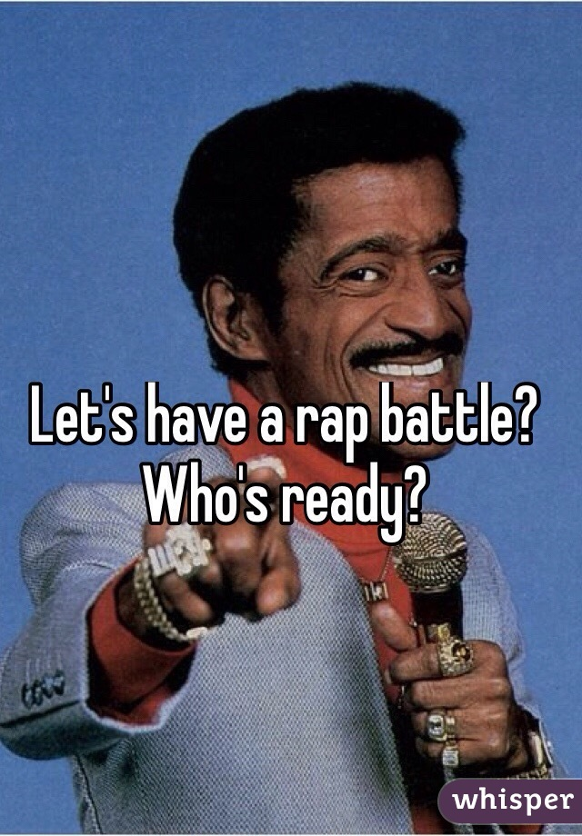Let's have a rap battle? Who's ready?